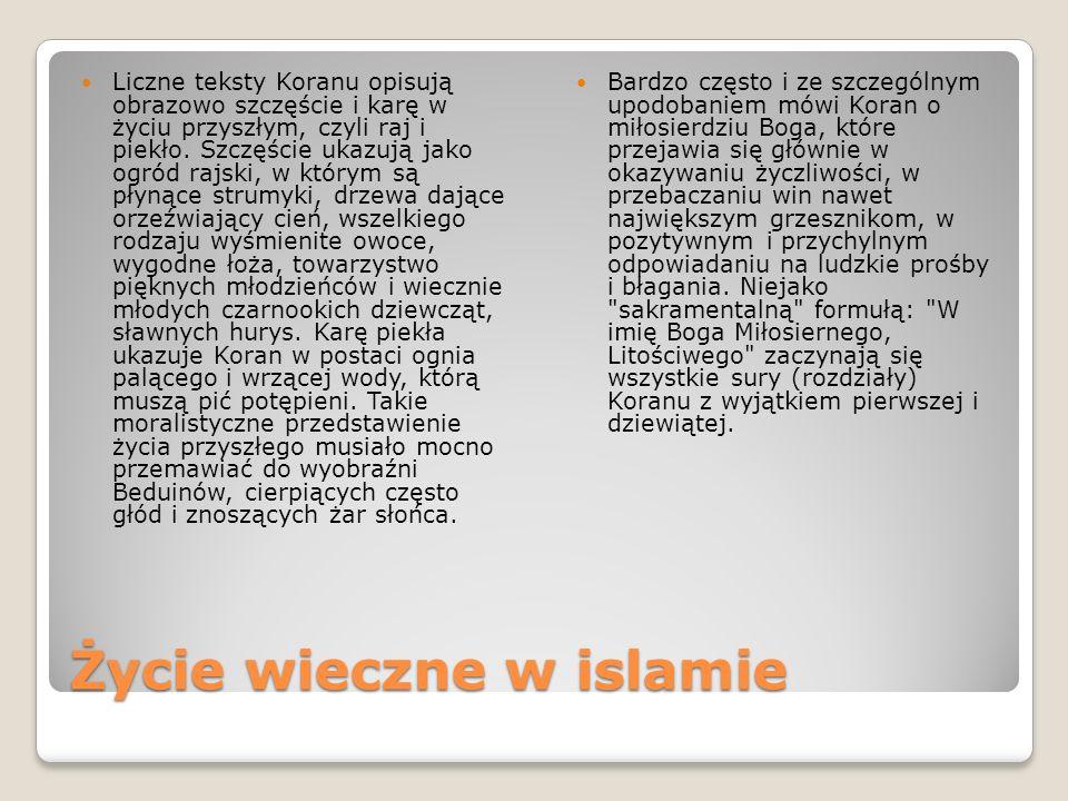 Życie wieczne w islamie Liczne teksty Koranu opisują obrazowo szczęście i karę w życiu przyszłym, czyli raj i piekło. Szczęście ukazują jako ogród raj