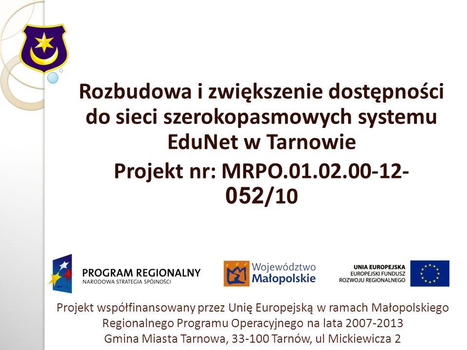 Projekt współfinansowany przez Unię Europejską w ramach Małopolskiego Regionalnego Programu Operacyjnego na lata 2007-2013 Gmina Miasta Tarnowa, 33-100 Tarnów, ul Mickiewicza 2 Rozbudowa i zwiększenie dostępności do sieci szerokopasmowych systemu EduNet w Tarnowie Projekt nr: MRPO.01.02.00-12- 052 /10