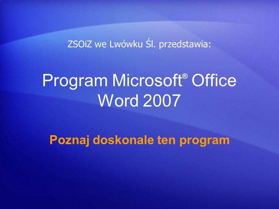 Program Microsoft ® Office Word 2007 Poznaj doskonale ten program ZSOiZ we Lwówku Śl. przedstawia: