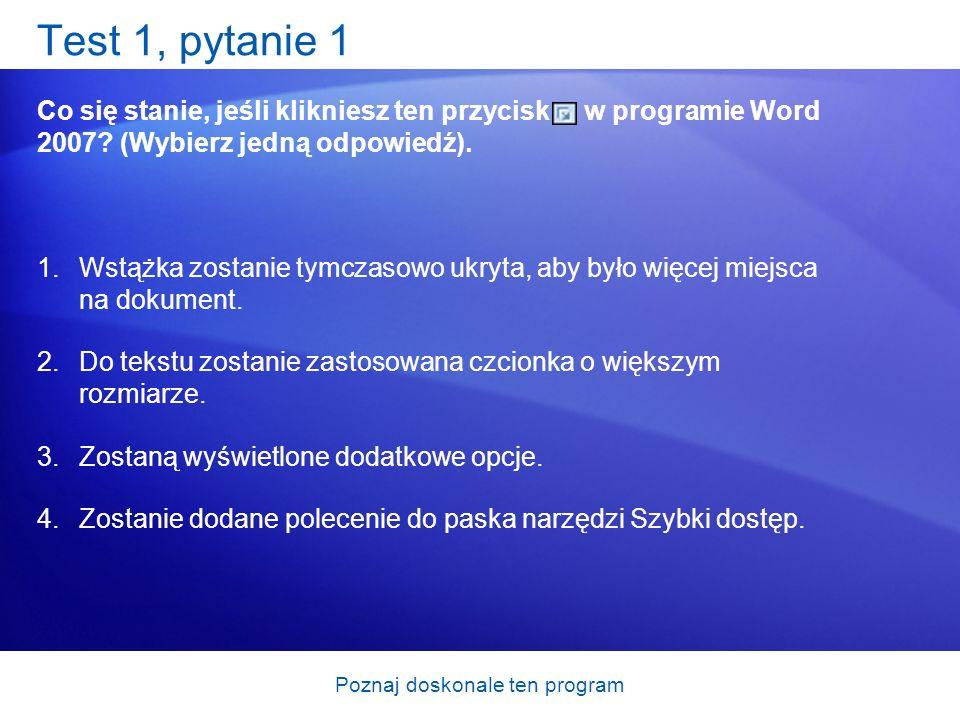 Poznaj doskonale ten program Test 1, pytanie 1 Co się stanie, jeśli klikniesz ten przycisk w programie Word 2007? (Wybierz jedną odpowiedź). 1.Wstążka