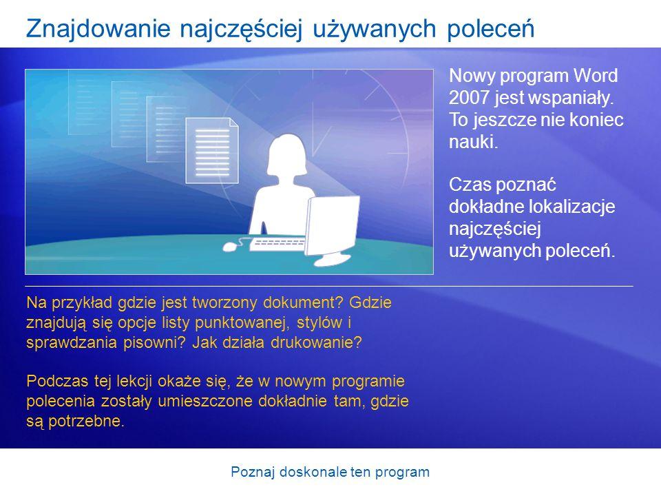 Poznaj doskonale ten program Znajdowanie najczęściej używanych poleceń Nowy program Word 2007 jest wspaniały. To jeszcze nie koniec nauki. Czas poznać