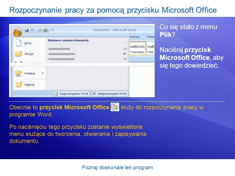 Poznaj doskonale ten program Rozpoczynanie pracy za pomocą przycisku Microsoft Office Co się stało z menu Plik? Naciśnij przycisk Microsoft Office, ab