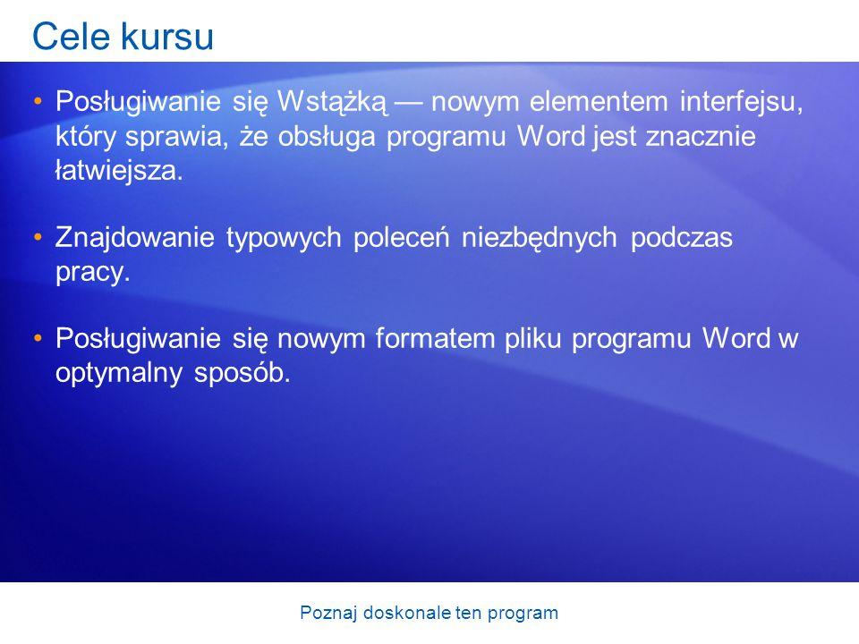 Poznaj doskonale ten program Cele kursu Posługiwanie się Wstążką nowym elementem interfejsu, który sprawia, że obsługa programu Word jest znacznie łat