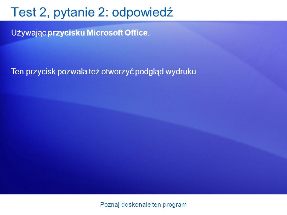 Poznaj doskonale ten program Test 2, pytanie 2: odpowiedź Używając przycisku Microsoft Office. Ten przycisk pozwala też otworzyć podgląd wydruku.