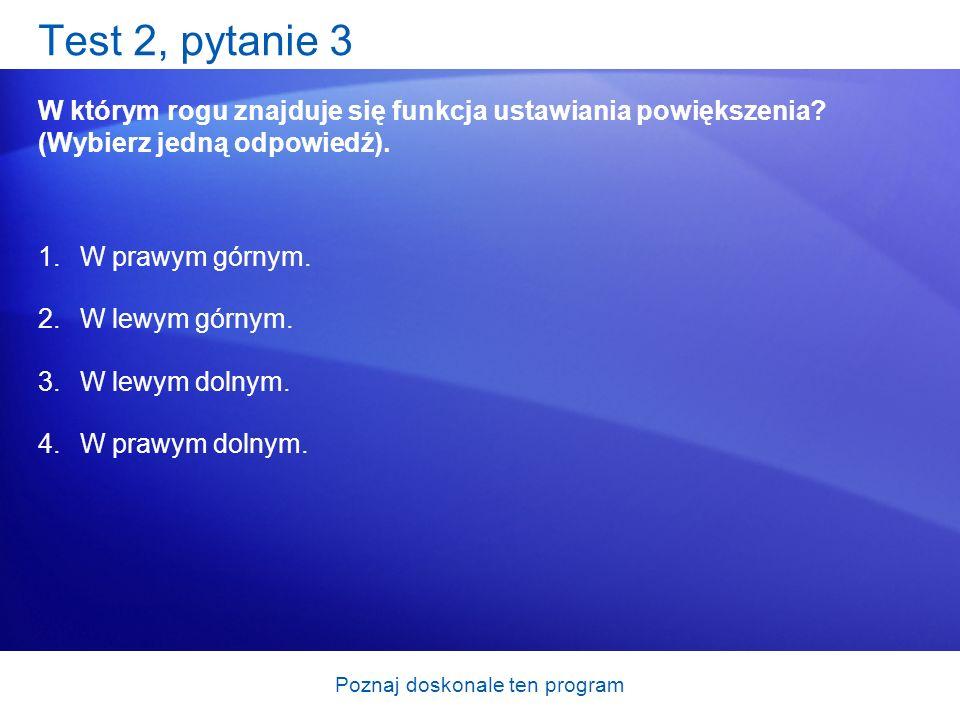 Poznaj doskonale ten program Test 2, pytanie 3 W którym rogu znajduje się funkcja ustawiania powiększenia? (Wybierz jedną odpowiedź). 1.W prawym górny