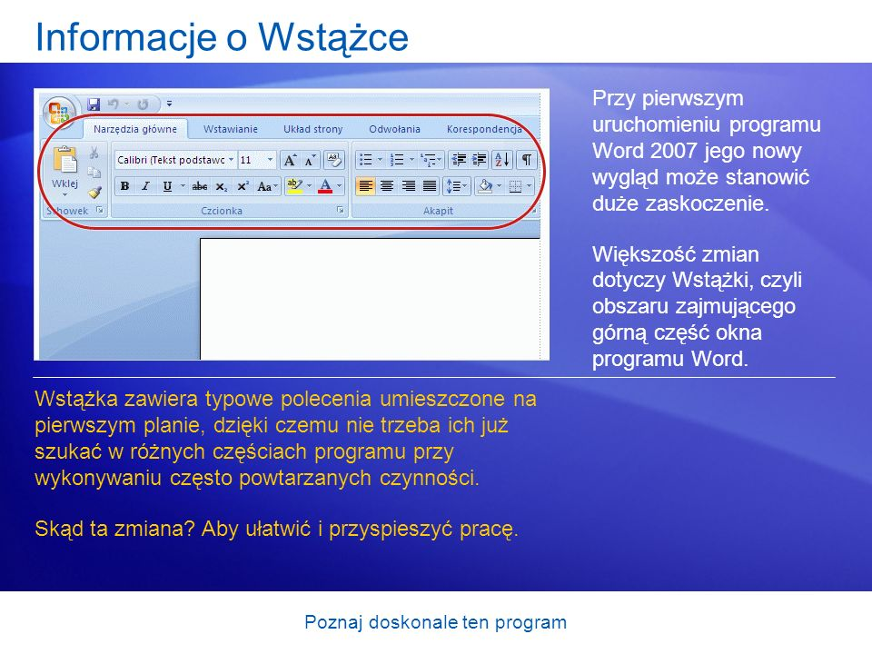 Poznaj doskonale ten program Informacje o Wstążce Przy pierwszym uruchomieniu programu Word 2007 jego nowy wygląd może stanowić duże zaskoczenie. Więk