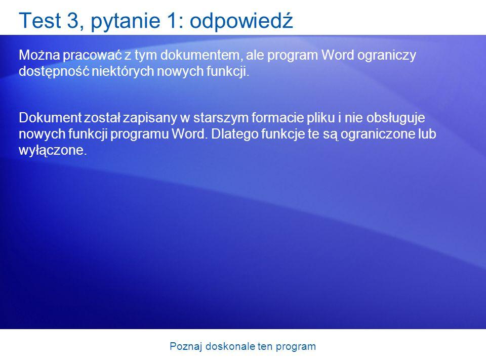 Poznaj doskonale ten program Test 3, pytanie 1: odpowiedź Można pracować z tym dokumentem, ale program Word ograniczy dostępność niektórych nowych fun