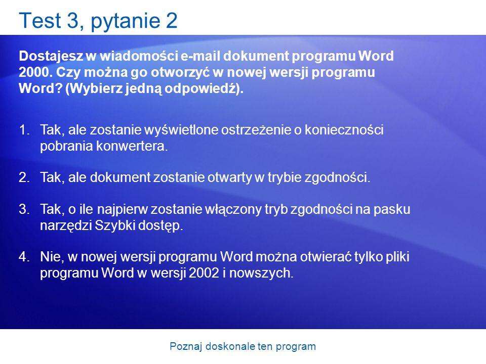 Poznaj doskonale ten program Test 3, pytanie 2 Dostajesz w wiadomości e-mail dokument programu Word 2000. Czy można go otworzyć w nowej wersji program