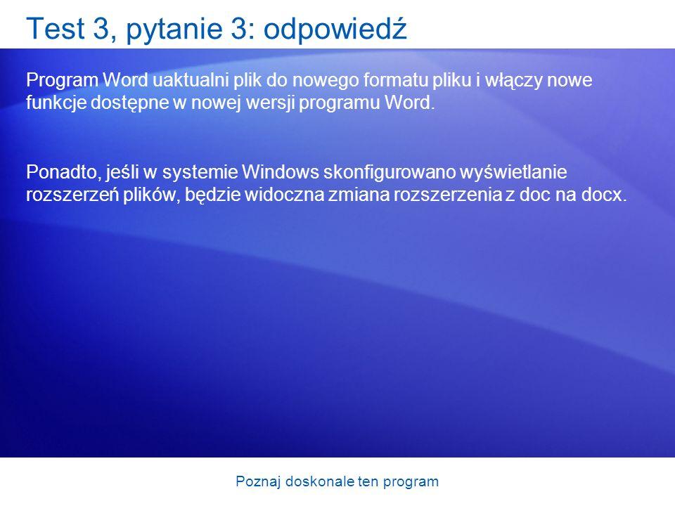 Poznaj doskonale ten program Test 3, pytanie 3: odpowiedź Program Word uaktualni plik do nowego formatu pliku i włączy nowe funkcje dostępne w nowej w