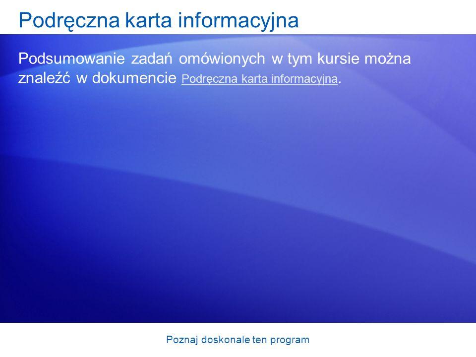 Poznaj doskonale ten program Podręczna karta informacyjna Podsumowanie zadań omówionych w tym kursie można znaleźć w dokumencie Podręczna karta inform