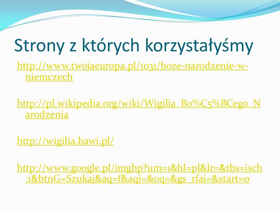 Strony z których korzystałyśmy http://www.twojaeuropa.pl/1031/boze-narodzenie-w- niemczech http://pl.wikipedia.org/wiki/Wigilia_Bo%C5%BCego_N arodzeni