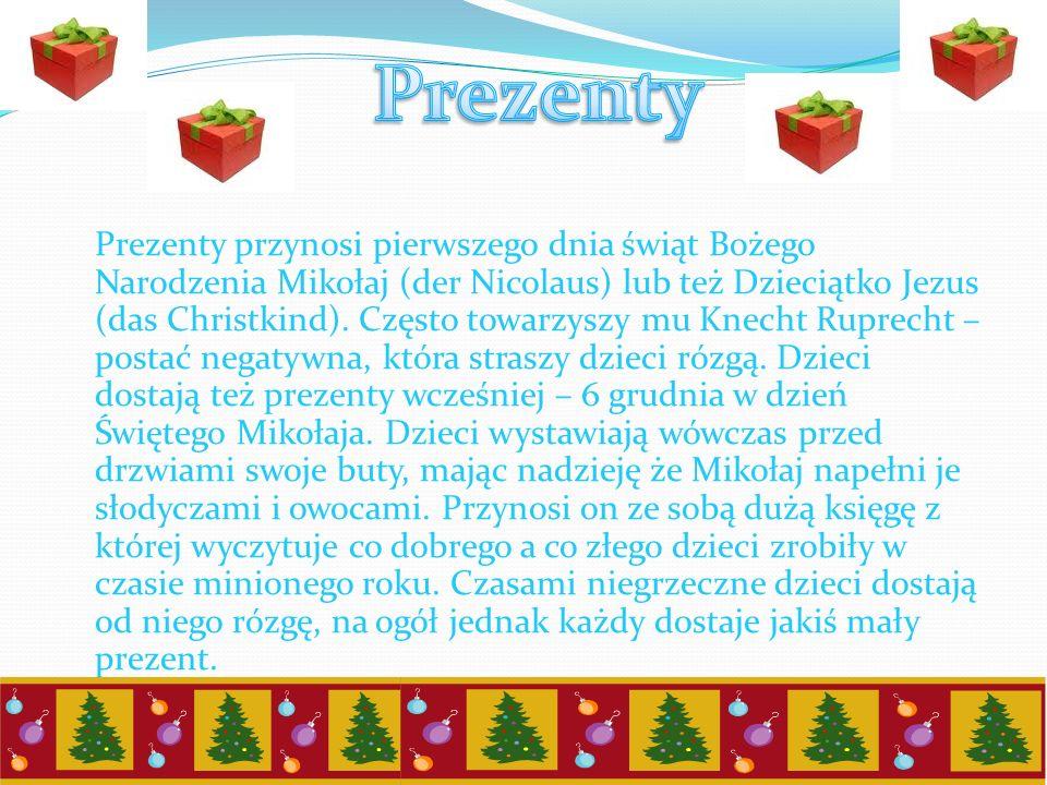 Prezenty przynosi pierwszego dnia świąt Bożego Narodzenia Mikołaj (der Nicolaus) lub też Dzieciątko Jezus (das Christkind). Często towarzyszy mu Knech