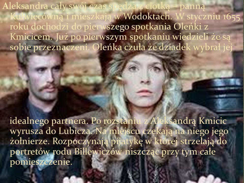 Aleksandra cały swój czas spędza z ciotką – panną Kulwiecówną i mieszkają w Wodoktach. W styczniu 1655 roku dochodzi do pierwszego spotkania Oleńki z