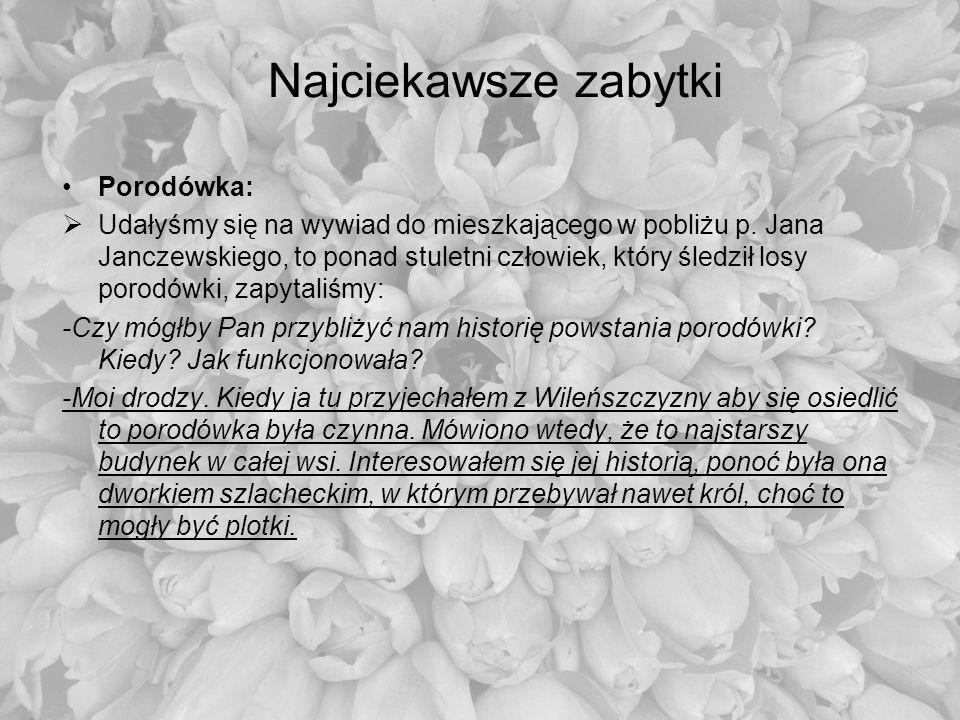 Najciekawsze zabytki Porodówka: Udałyśmy się na wywiad do mieszkającego w pobliżu p. Jana Janczewskiego, to ponad stuletni człowiek, który śledził los