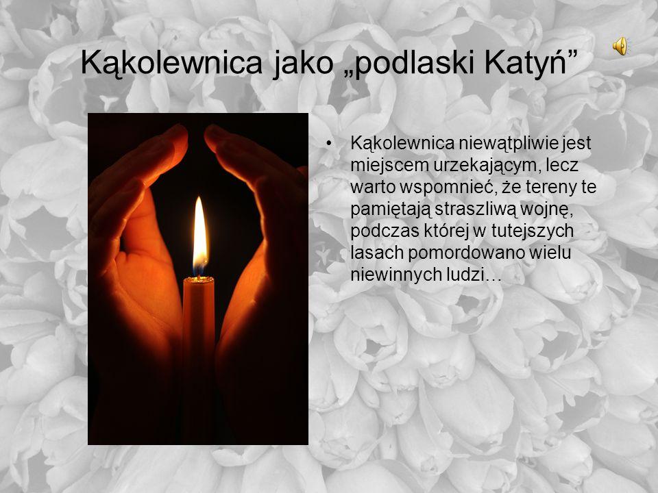Kąkolewnica jako podlaski Katyń Kąkolewnica niewątpliwie jest miejscem urzekającym, lecz warto wspomnieć, że tereny te pamiętają straszliwą wojnę, pod