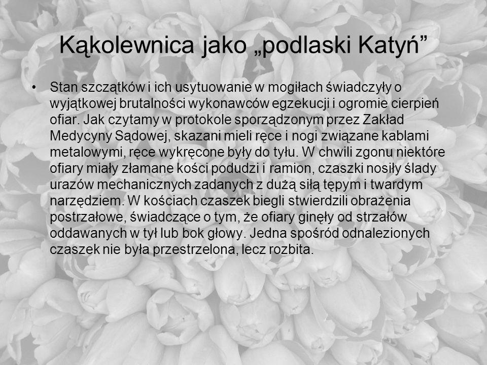 Kąkolewnica jako podlaski Katyń Stan szczątków i ich usytuowanie w mogiłach świadczyły o wyjątkowej brutalności wykonawców egzekucji i ogromie cierpie