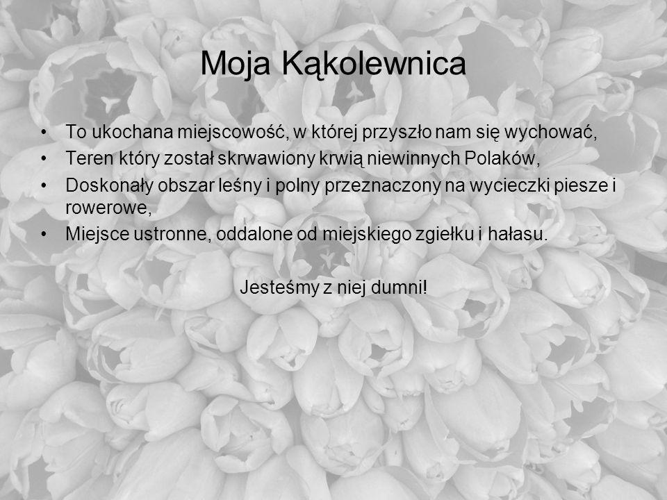 Moja Kąkolewnica To ukochana miejscowość, w której przyszło nam się wychować, Teren który został skrwawiony krwią niewinnych Polaków, Doskonały obszar