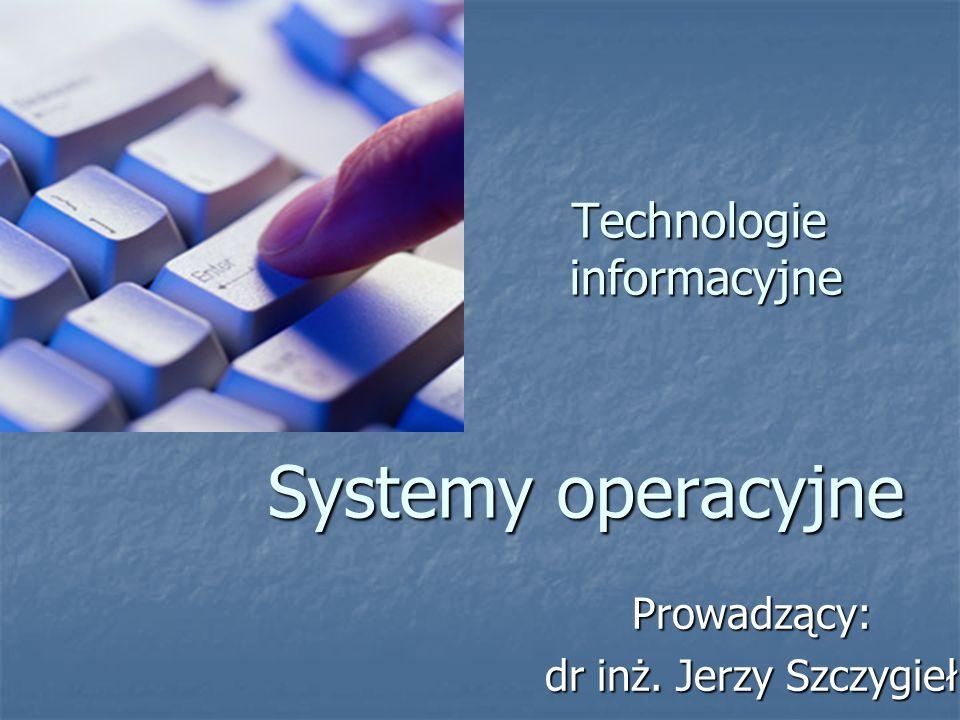 Technologie informacyjne Systemy operacyjne Technologie informacyjne Systemy operacyjne Prowadzący: dr inż. Jerzy Szczygieł