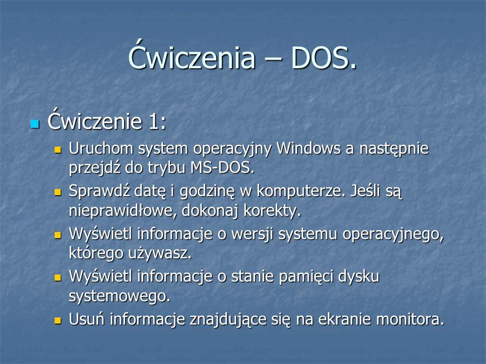 Ćwiczenia – DOS. Ćwiczenie 1: Ćwiczenie 1: Uruchom system operacyjny Windows a następnie przejdź do trybu MS-DOS. Uruchom system operacyjny Windows a