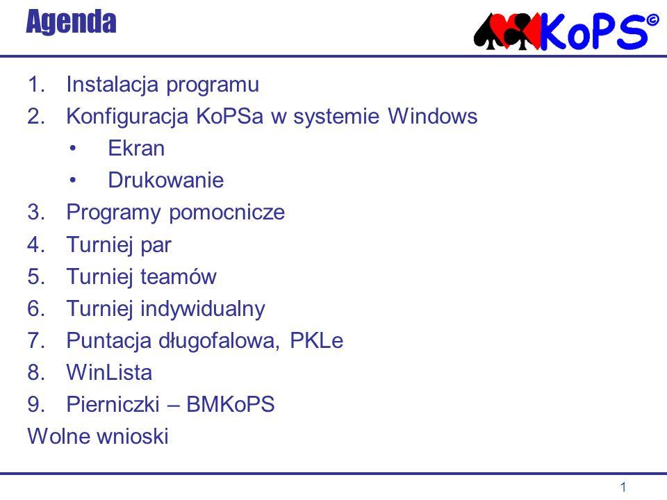 1 Agenda 1.Instalacja programu 2.Konfiguracja KoPSa w systemie Windows Ekran Drukowanie 3.Programy pomocnicze 4.Turniej par 5.Turniej teamów 6.Turniej indywidualny 7.Puntacja długofalowa, PKLe 8.WinLista 9.Pierniczki – BMKoPS Wolne wnioski