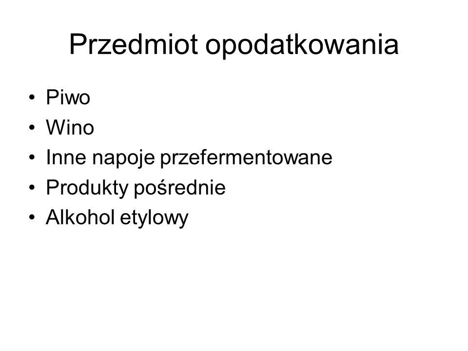 Przedmiot opodatkowania Piwo Wino Inne napoje przefermentowane Produkty pośrednie Alkohol etylowy