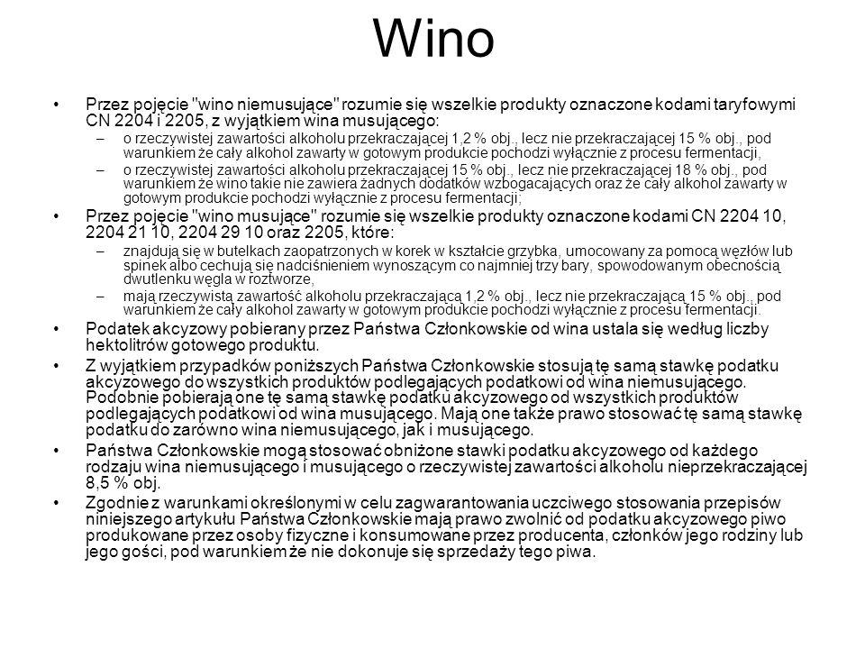 Wino Przez pojęcie wino niemusujące rozumie się wszelkie produkty oznaczone kodami taryfowymi CN 2204 i 2205, z wyjątkiem wina musującego: –o rzeczywistej zawartości alkoholu przekraczającej 1,2 % obj., lecz nie przekraczającej 15 % obj., pod warunkiem że cały alkohol zawarty w gotowym produkcie pochodzi wyłącznie z procesu fermentacji, –o rzeczywistej zawartości alkoholu przekraczającej 15 % obj., lecz nie przekraczającej 18 % obj., pod warunkiem że wino takie nie zawiera żadnych dodatków wzbogacających oraz że cały alkohol zawarty w gotowym produkcie pochodzi wyłącznie z procesu fermentacji; Przez pojęcie wino musujące rozumie się wszelkie produkty oznaczone kodami CN 2204 10, 2204 21 10, 2204 29 10 oraz 2205, które: –znajdują się w butelkach zaopatrzonych w korek w kształcie grzybka, umocowany za pomocą węzłów lub spinek albo cechują się nadciśnieniem wynoszącym co najmniej trzy bary, spowodowanym obecnością dwutlenku węgla w roztworze, –mają rzeczywistą zawartość alkoholu przekraczającą 1,2 % obj., lecz nie przekraczającą 15 % obj., pod warunkiem że cały alkohol zawarty w gotowym produkcie pochodzi wyłącznie z procesu fermentacji.