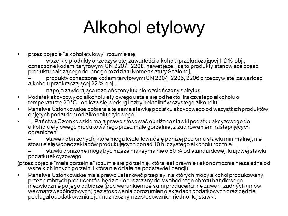 Alkohol etylowy przez pojęcie alkohol etylowy rozumie się: –wszelkie produkty o rzeczywistej zawartości alkoholu przekraczającej 1,2 % obj., oznaczone kodami taryfowymi CN 2207 i 2208, nawet jeżeli są to produkty stanowiące część produktu należącego do innego rozdziału Nomenklatury Scalonej, –produkty oznaczone kodami taryfowymi CN 2204, 2205, 2206 o rzeczywistej zawartości alkoholu przekraczającej 22 % obj., –napoje zawierające rozcieńczony lub nierozcieńczony spirytus.