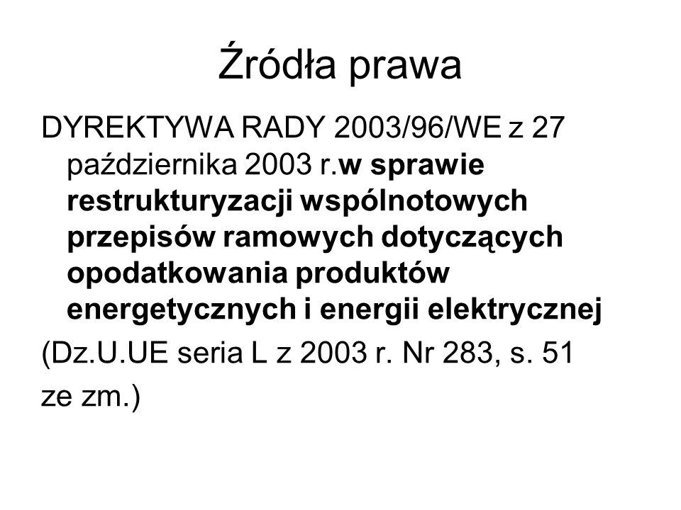 Źródła prawa DYREKTYWA RADY 2003/96/WE z 27 października 2003 r.w sprawie restrukturyzacji wspólnotowych przepisów ramowych dotyczących opodatkowania produktów energetycznych i energii elektrycznej (Dz.U.UE seria L z 2003 r.