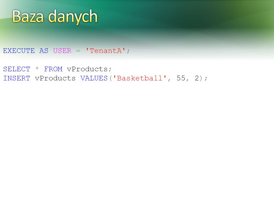 EXECUTE AS USER = TenantA ; SELECT * FROM vProducts; INSERT vProducts VALUES( Basketball , 55, 2);