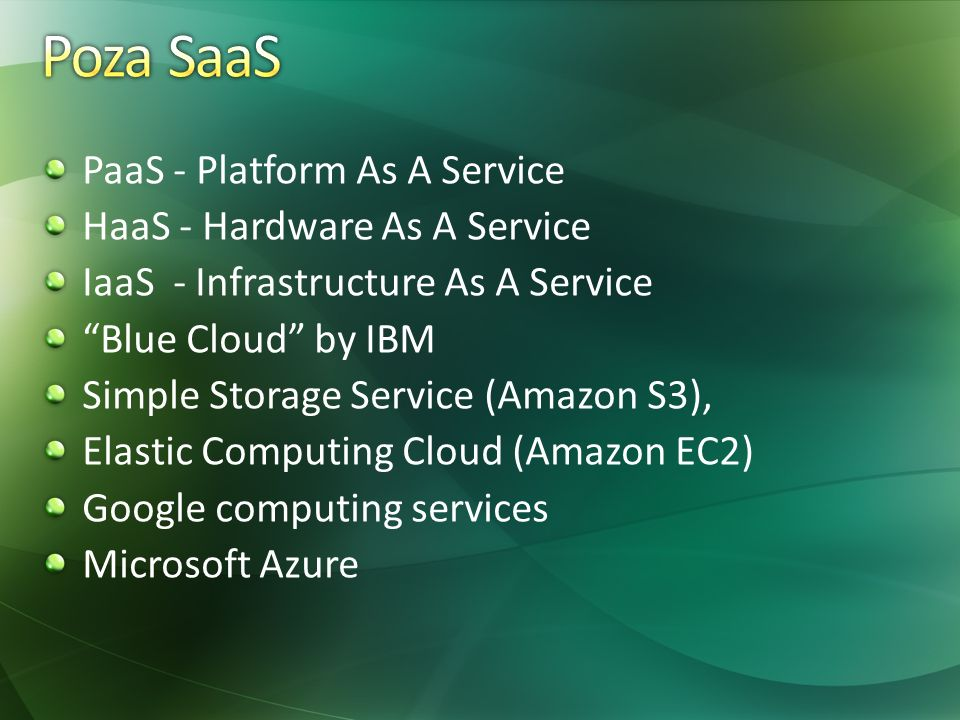 PaaS - Platform As A Service HaaS - Hardware As A Service IaaS - Infrastructure As A Service Blue Cloud by IBM Simple Storage Service (Amazon S3), Ela