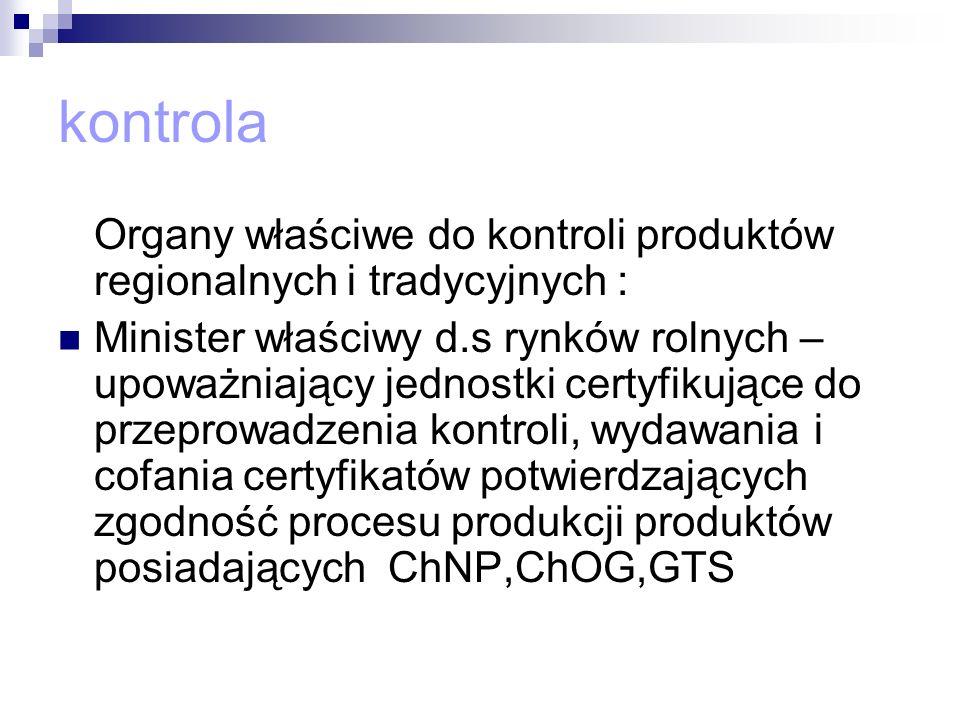 kontrola Organy właściwe do kontroli produktów regionalnych i tradycyjnych : Minister właściwy d.s rynków rolnych – upoważniający jednostki certyfikuj