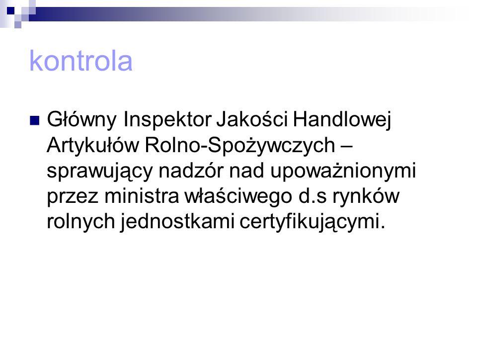 kontrola Główny Inspektor Jakości Handlowej Artykułów Rolno-Spożywczych – sprawujący nadzór nad upoważnionymi przez ministra właściwego d.s rynków rol