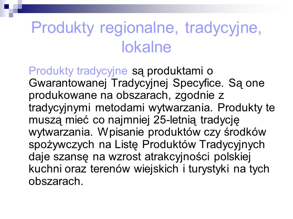 Produkty regionalne, tradycyjne, lokalne Produkty tradycyjne są produktami o Gwarantowanej Tradycyjnej Specyfice. Są one produkowane na obszarach, zgo