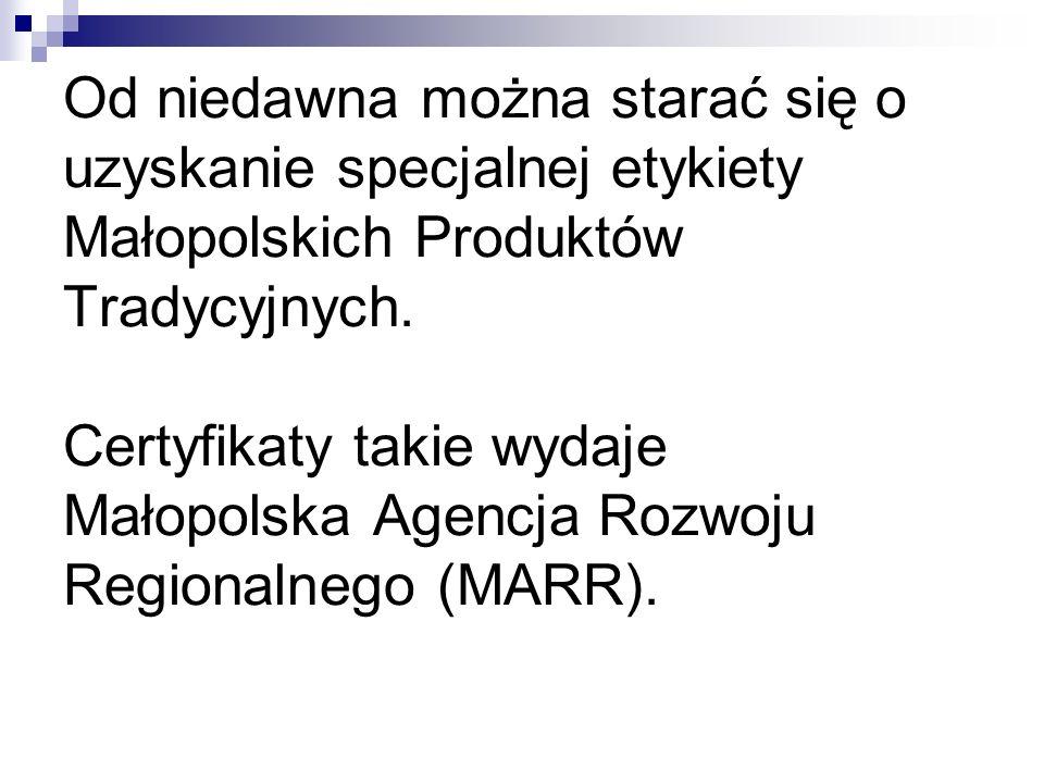 Od niedawna można starać się o uzyskanie specjalnej etykiety Małopolskich Produktów Tradycyjnych. Certyfikaty takie wydaje Małopolska Agencja Rozwoju