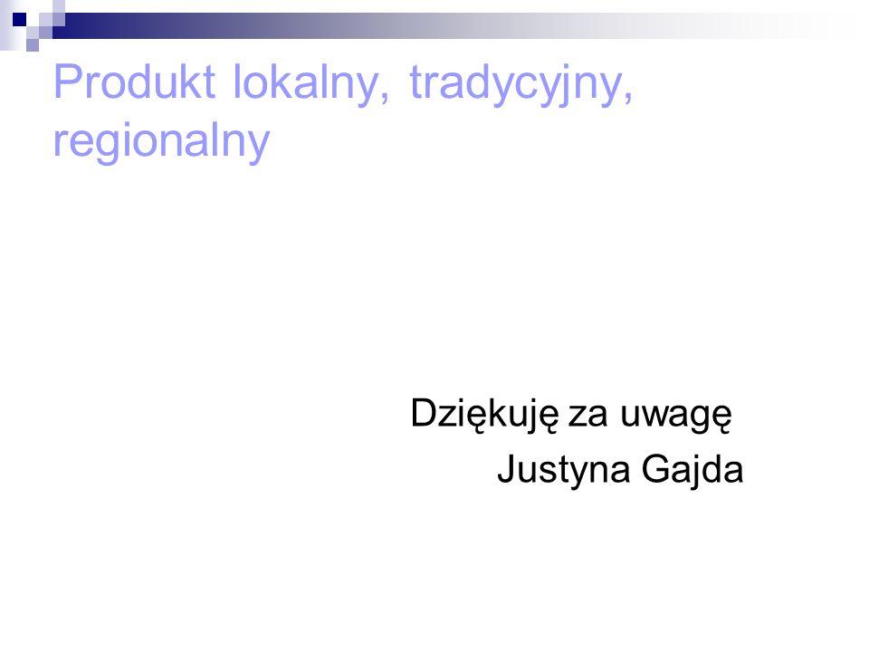Produkt lokalny, tradycyjny, regionalny Dziękuję za uwagę Justyna Gajda