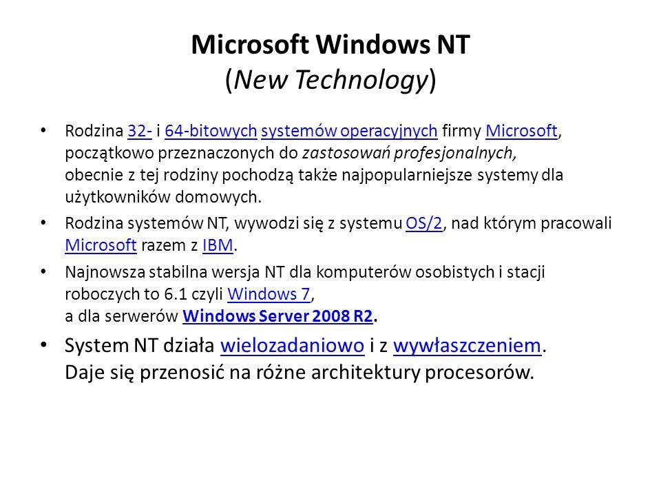 Microsoft Windows NT (New Technology) Rodzina 32- i 64-bitowych systemów operacyjnych firmy Microsoft, początkowo przeznaczonych do zastosowań profesjonalnych, obecnie z tej rodziny pochodzą także najpopularniejsze systemy dla użytkowników domowych.32-64-bitowychsystemów operacyjnychMicrosoft Rodzina systemów NT, wywodzi się z systemu OS/2, nad którym pracowali Microsoft razem z IBM.OS/2 MicrosoftIBM Najnowsza stabilna wersja NT dla komputerów osobistych i stacji roboczych to 6.1 czyli Windows 7, a dla serwerów Windows Server 2008 R2.Windows 7Windows Server 2008 R2 System NT działa wielozadaniowo i z wywłaszczeniem.