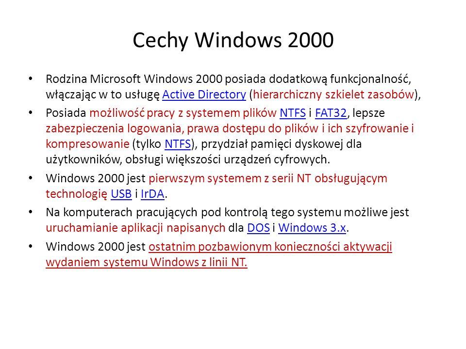 Cechy Windows 2000 Rodzina Microsoft Windows 2000 posiada dodatkową funkcjonalność, włączając w to usługę Active Directory (hierarchiczny szkielet zasobów),Active Directory Posiada możliwość pracy z systemem plików NTFS i FAT32, lepsze zabezpieczenia logowania, prawa dostępu do plików i ich szyfrowanie i kompresowanie (tylko NTFS), przydział pamięci dyskowej dla użytkowników, obsługi większości urządzeń cyfrowych.NTFSFAT32NTFS Windows 2000 jest pierwszym systemem z serii NT obsługującym technologię USB i IrDA.USBIrDA Na komputerach pracujących pod kontrolą tego systemu możliwe jest uruchamianie aplikacji napisanych dla DOS i Windows 3.x.DOSWindows 3.x Windows 2000 jest ostatnim pozbawionym konieczności aktywacji wydaniem systemu Windows z linii NT.