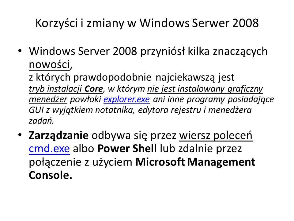 Korzyści i zmiany w Windows Serwer 2008 Windows Server 2008 przyniósł kilka znaczących nowości, z których prawdopodobnie najciekawszą jest tryb instalacji Core, w którym nie jest instalowany graficzny menedżer powłoki explorer.exe ani inne programy posiadające GUI z wyjątkiem notatnika, edytora rejestru i menedżera zadań.explorer.exe Zarządzanie odbywa się przez wiersz poleceń cmd.exe albo Power Shell lub zdalnie przez połączenie z użyciem Microsoft Management Console.