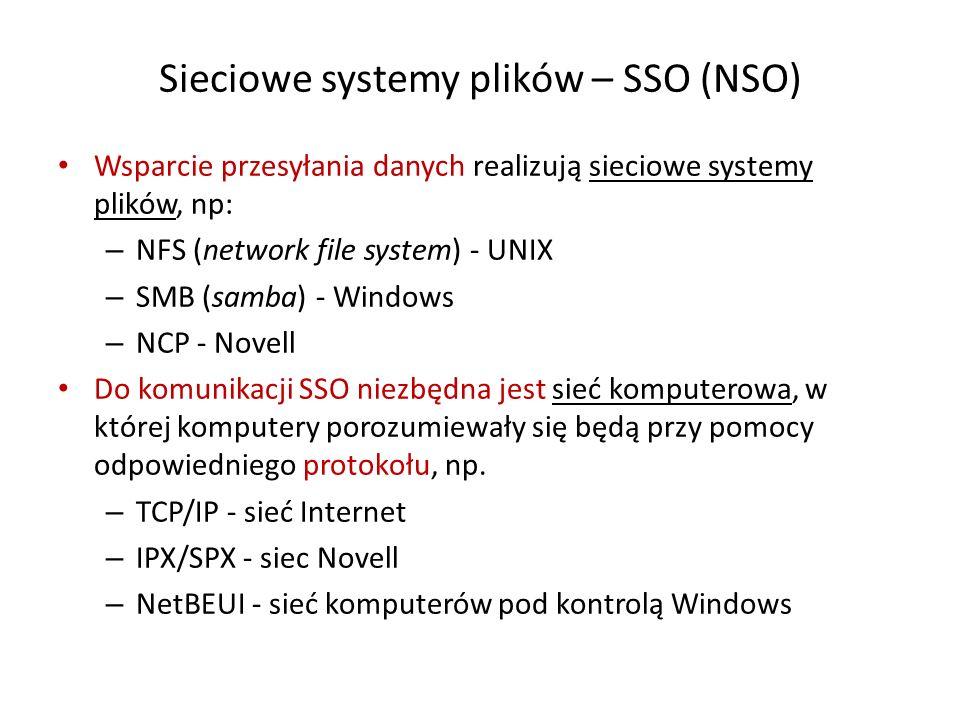 Sieciowe systemy plików – SSO (NSO) Wsparcie przesyłania danych realizują sieciowe systemy plików, np: – NFS (network file system) - UNIX – SMB (samba) - Windows – NCP - Novell Do komunikacji SSO niezbędna jest sieć komputerowa, w której komputery porozumiewały się będą przy pomocy odpowiedniego protokołu, np.