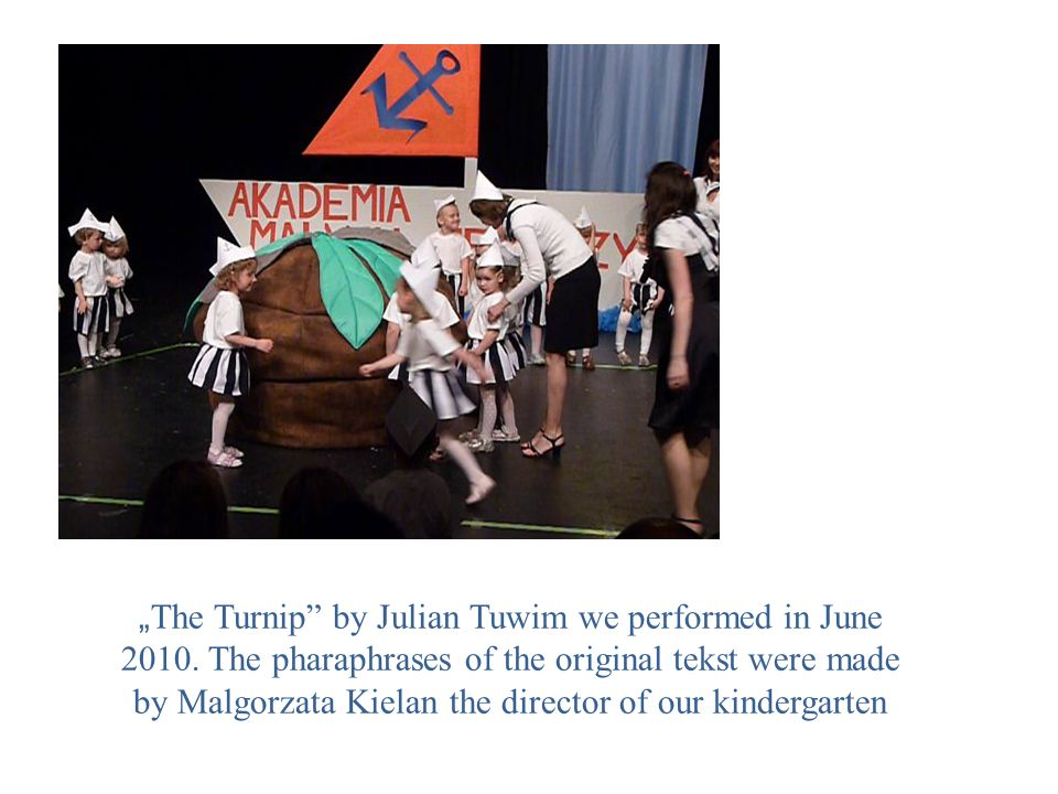 The Turnip by Julian Tuwim we performed in June 2010. The pharaphrases of the original tekst were made by Malgorzata Kielan the director of our kinder