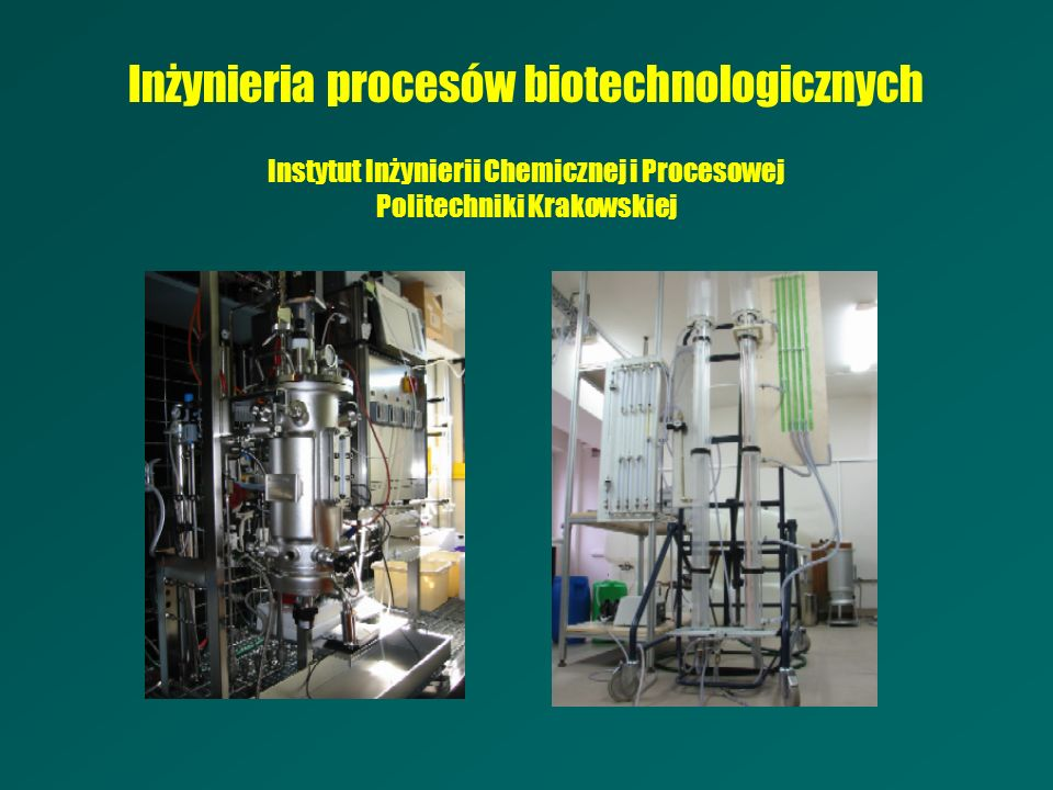 Inżynieria procesów biotechnologicznych Instytut Inżynierii Chemicznej i Procesowej Politechniki Krakowskiej