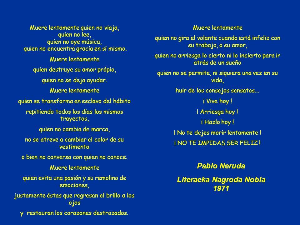Nie pozwól sobie na powolną śmier ć ! Nie pozbawiaj się możliwości bycia szczęśliwym! Pablo Neruda w/g pomyslu www.pedagonet.com i fragmentach polskie