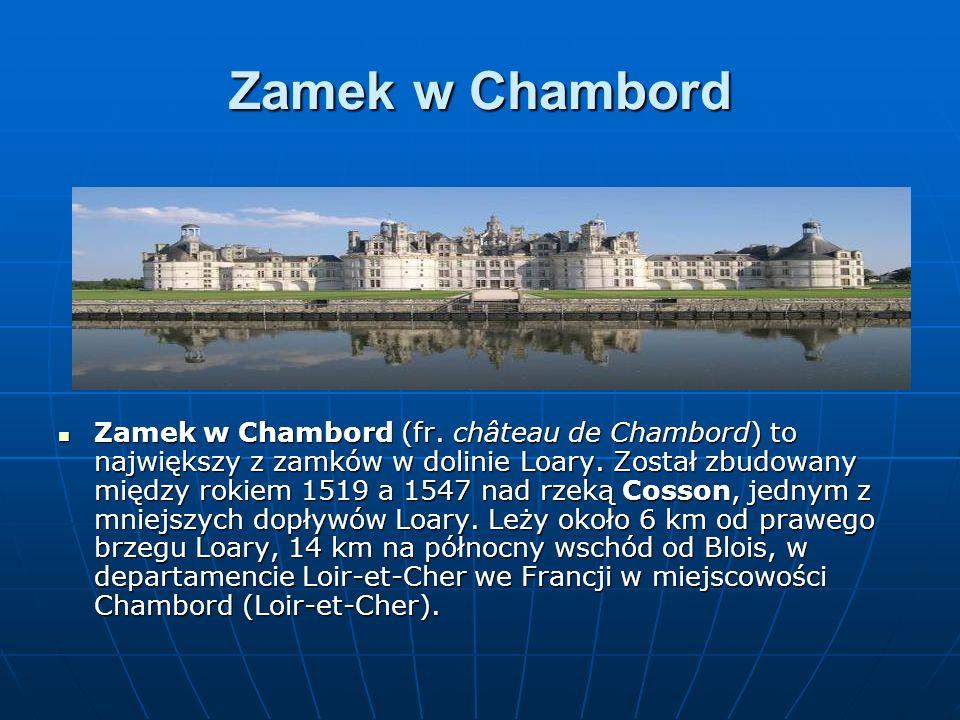 Zamek w Chambord Zamek w Chambord (fr. château de Chambord) to największy z zamków w dolinie Loary. Został zbudowany między rokiem 1519 a 1547 nad rze