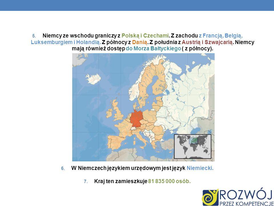 5. Niemcy ze wschodu graniczy z Polską i Czechami. Z zachodu z Francją, Belgią, Luksemburgiem i Holandią. Z północy z Danią. Z południa z Austrią i Sz
