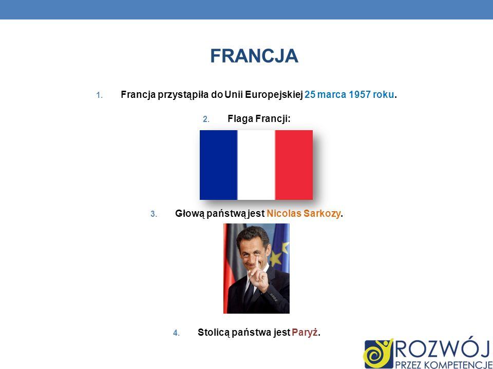 FRANCJA 1. Francja przystąpiła do Unii Europejskiej 25 marca 1957 roku. 2. Flaga Francji: 3. Głową państwą jest Nicolas Sarkozy. 4. Stolicą państwa je