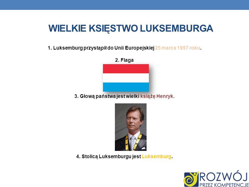 WIELKIE KSIĘSTWO LUKSEMBURGA 1. Luksemburg przystąpił do Unii Europejskiej 25 marca 1957 roku. 2. Flaga 3. Głową państwa jest wielki książę Henryk. 4.