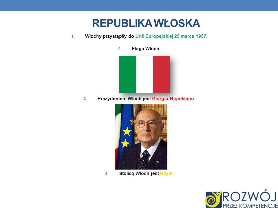REPUBLIKA WŁOSKA 1. Włochy przystąpiły do Unii Europejskiej 25 marca 1957. 2. Flaga Włoch: 3. Prezydentem Włoch jest Giorgio Napolitano. 4. Stolicą Wł