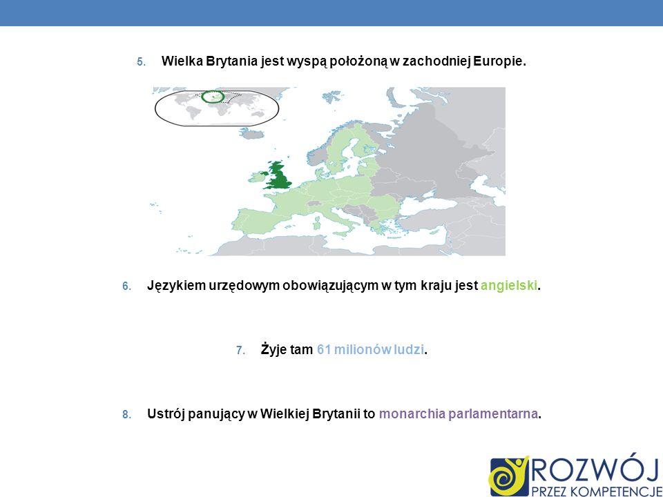 5. Wielka Brytania jest wyspą położoną w zachodniej Europie. 6. Językiem urzędowym obowiązującym w tym kraju jest angielski. 7. Żyje tam 61 milionów l