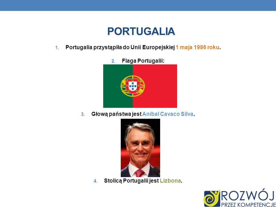 PORTUGALIA 1. Portugalia przystąpiła do Unii Europejskiej 1 maja 1986 roku. 2. Flaga Portugalii: 3. Głową państwa jest Anibal Cavaco Silva. 4. Stolicą