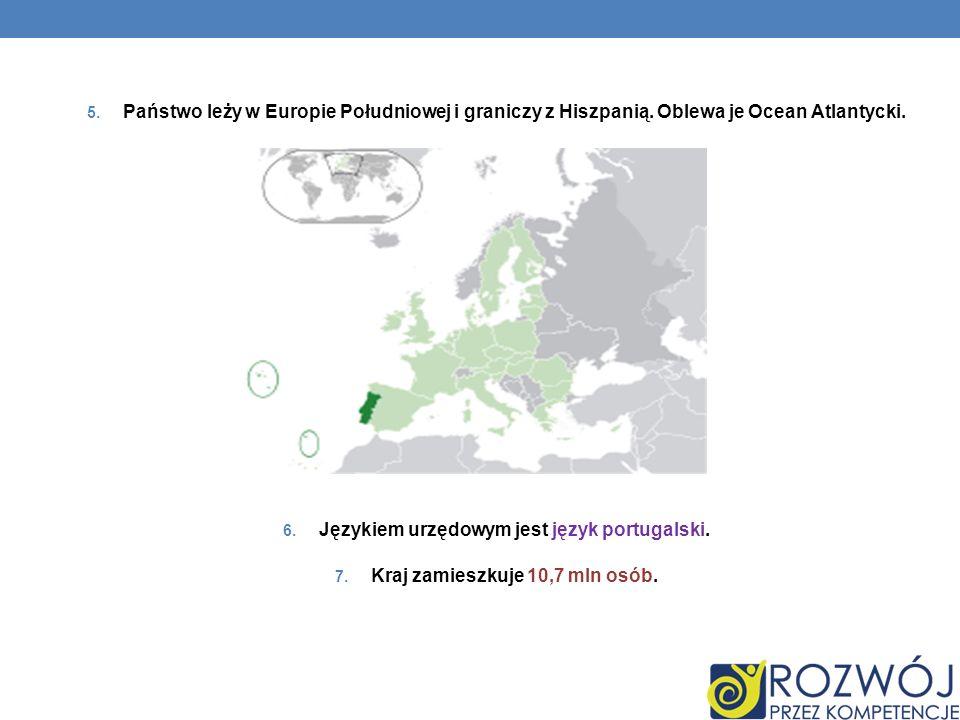 5. Państwo leży w Europie Południowej i graniczy z Hiszpanią. Oblewa je Ocean Atlantycki. 6. Językiem urzędowym jest język portugalski. 7. Kraj zamies